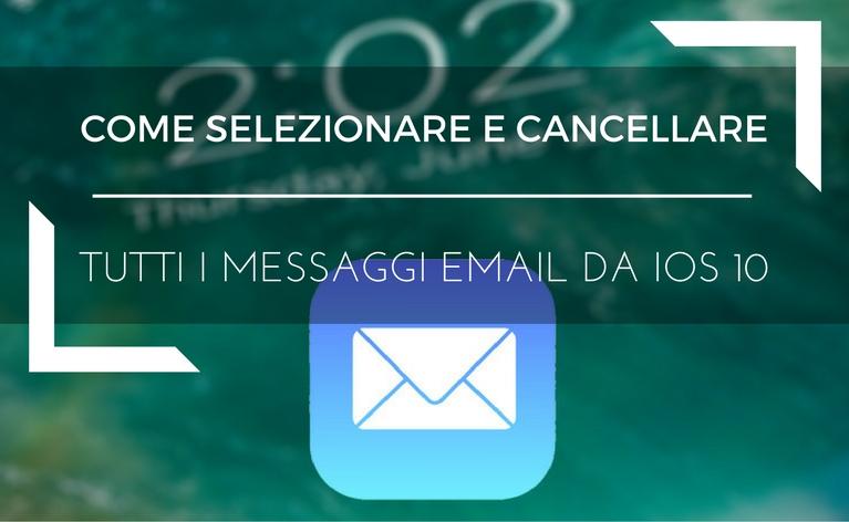 Come Selezionare e Cancellare Tutti i Messaggi Email da iPhone anche con iOS 10