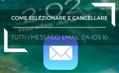 Cancellare e selezionare tutti i messaggi email da ios 10